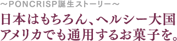 日本はもちろん、ヘルシー大国 アメリカでも通用するお菓子を。